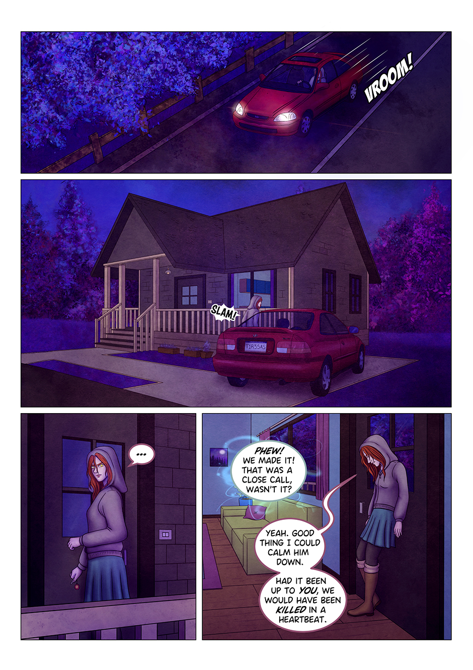 """A red car speeds down the road. A few moment later, the same car can be seen parked in front of a house in the outskirts of the town. Tyresias gets out of the car and slams the door. She approaches the house and, before entering, she looks around to make sure nobody is following her, eyes glowing in the dark. Once she's inside the house, she closes the door and leans against it, exhausted. """"Phew! We made it! That was a close call, wasn't it?"""" says a mysterious, disembodied voice. She doesn't look pleased: """"Yeah. Good thing I could calm him down. Had it been up to you, we would have been killed in a heartbeat""""."""